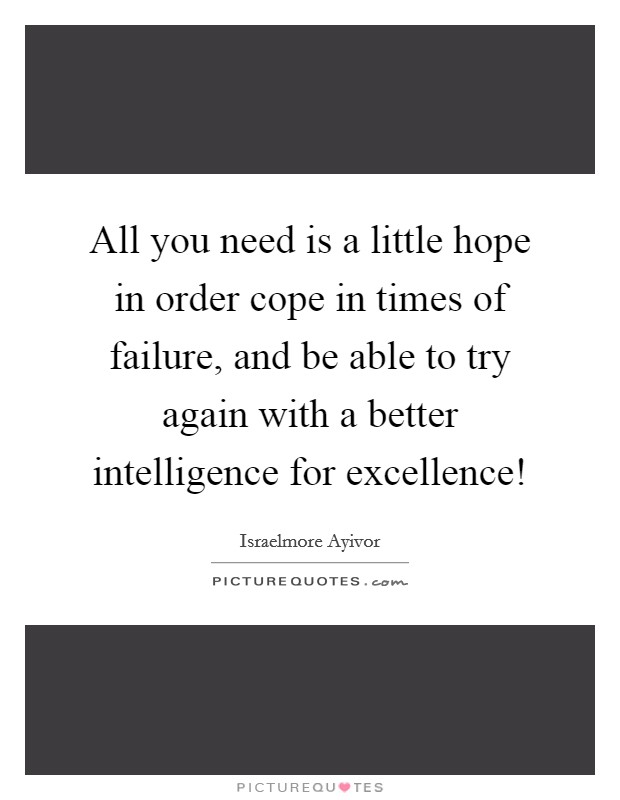 All you need is a little hope in order cope in times of failure, and be able to try again with a better intelligence for excellence! Picture Quote #1