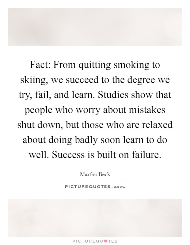 Fact: From quitting smoking to skiing, we succeed to the degree we try, fail, and learn. Studies show that people who worry about mistakes shut down, but those who are relaxed about doing badly soon learn to do well. Success is built on failure Picture Quote #1