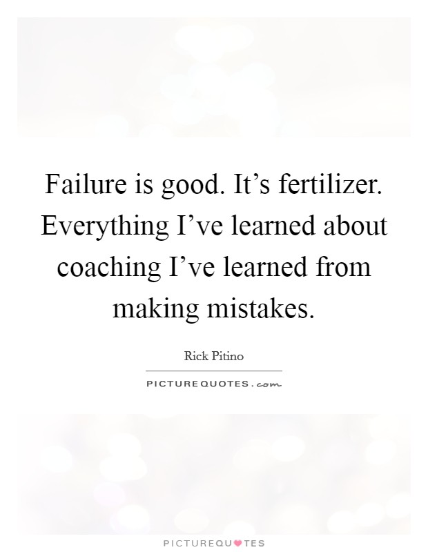 Failure is good. It's fertilizer. Everything I've learned about coaching I've learned from making mistakes. Picture Quote #1