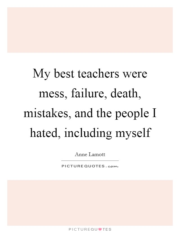 My best teachers were mess, failure, death, mistakes, and the people I hated, including myself Picture Quote #1