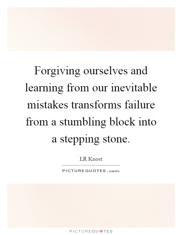 Forgiving ourselves and learning from our inevitable mistakes transforms failure from a stumbling block into a stepping stone Picture Quote #1
