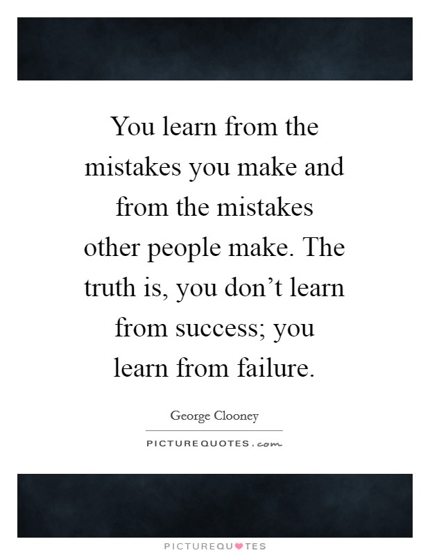 You learn from the mistakes you make and from the mistakes other people make. The truth is, you don't learn from success; you learn from failure Picture Quote #1