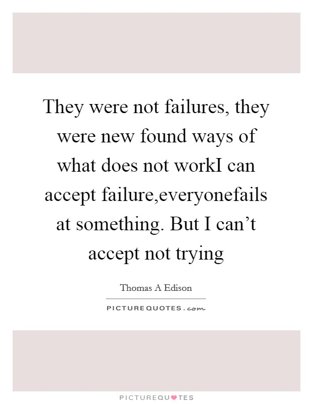They were not failures, they were new found ways of what does not workI can accept failure,everyonefails at something. But I can't accept not trying Picture Quote #1