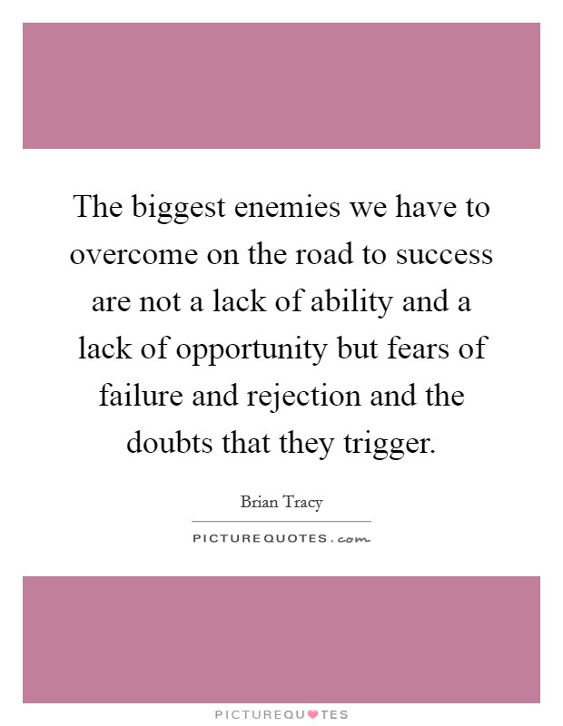 The biggest enemies we have to overcome on the road to success are not a lack of ability and a lack of opportunity but fears of failure and rejection and the doubts that they trigger Picture Quote #1
