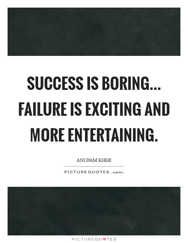 Success is boring... failure is exciting and more entertaining Picture Quote #1