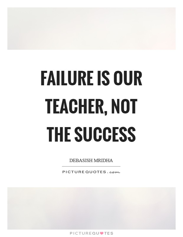 Failure is our teacher, not the success Picture Quote #1