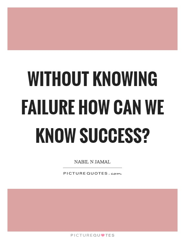 Without knowing failure how can we know success? Picture Quote #1