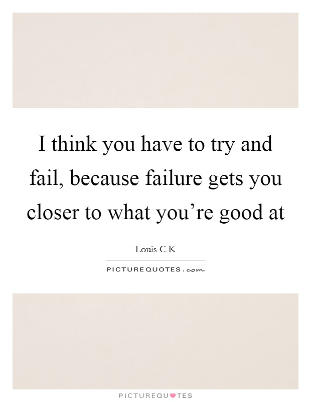 I think you have to try and fail, because failure gets you closer to what you're good at Picture Quote #1