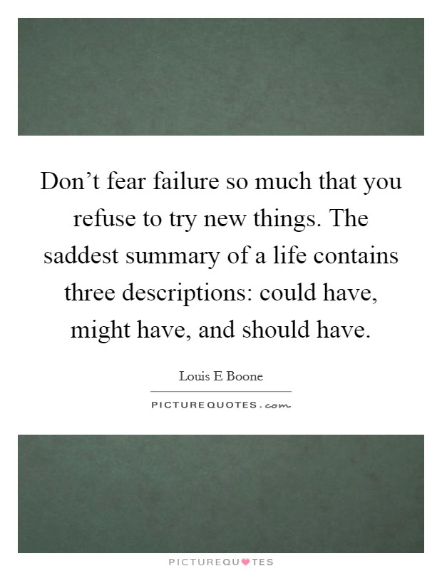 Don't fear failure so much that you refuse to try new things. The saddest summary of a life contains three descriptions: could have, might have, and should have Picture Quote #1