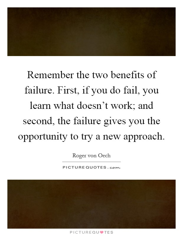 Remember the two benefits of failure. First, if you do fail, you learn what doesn't work; and second, the failure gives you the opportunity to try a new approach Picture Quote #1