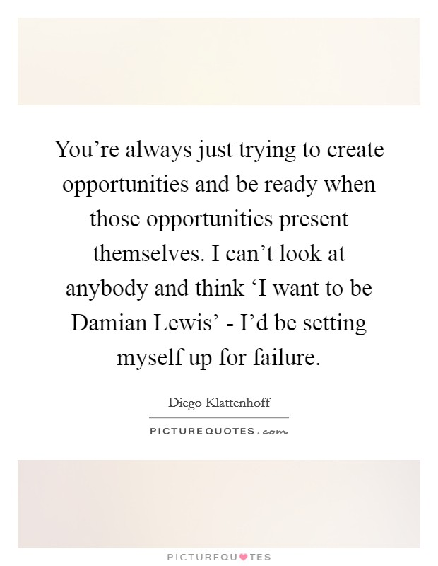 You're always just trying to create opportunities and be ready when those opportunities present themselves. I can't look at anybody and think 'I want to be Damian Lewis' - I'd be setting myself up for failure Picture Quote #1