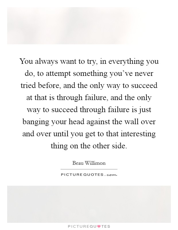 You always want to try, in everything you do, to attempt something you've never tried before, and the only way to succeed at that is through failure, and the only way to succeed through failure is just banging your head against the wall over and over until you get to that interesting thing on the other side Picture Quote #1