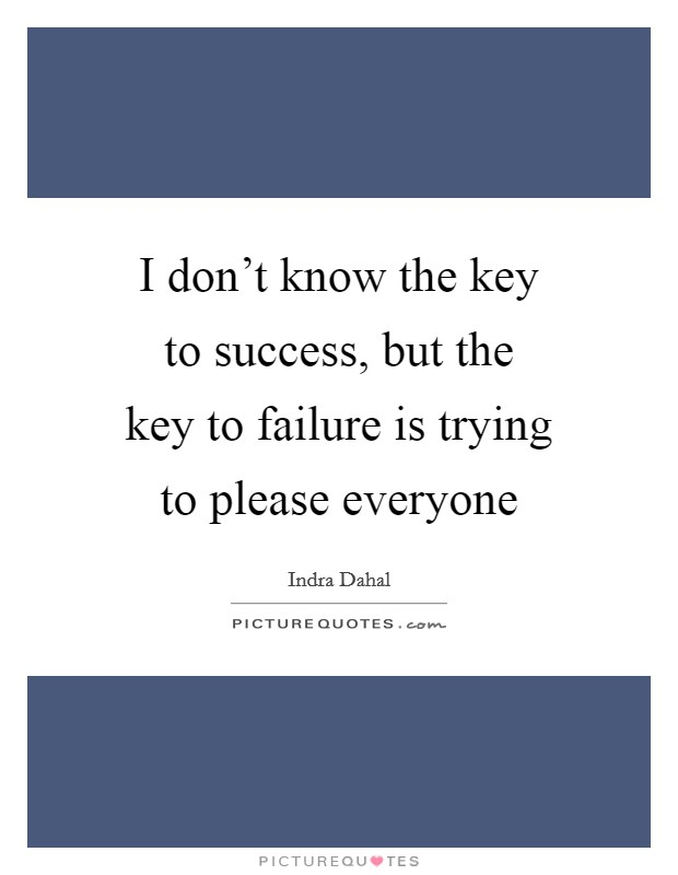 I don't know the key to success, but the key to failure is trying to please everyone Picture Quote #1