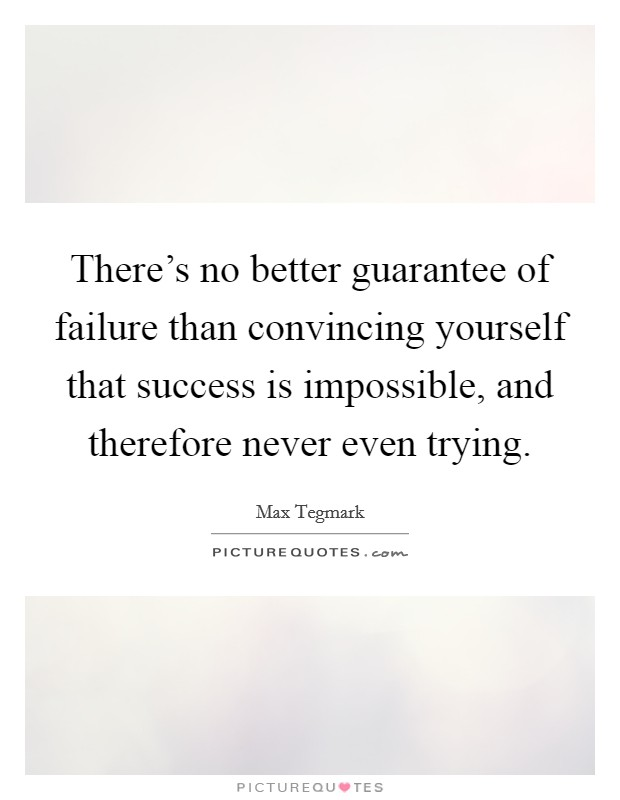 There's no better guarantee of failure than convincing yourself that success is impossible, and therefore never even trying Picture Quote #1