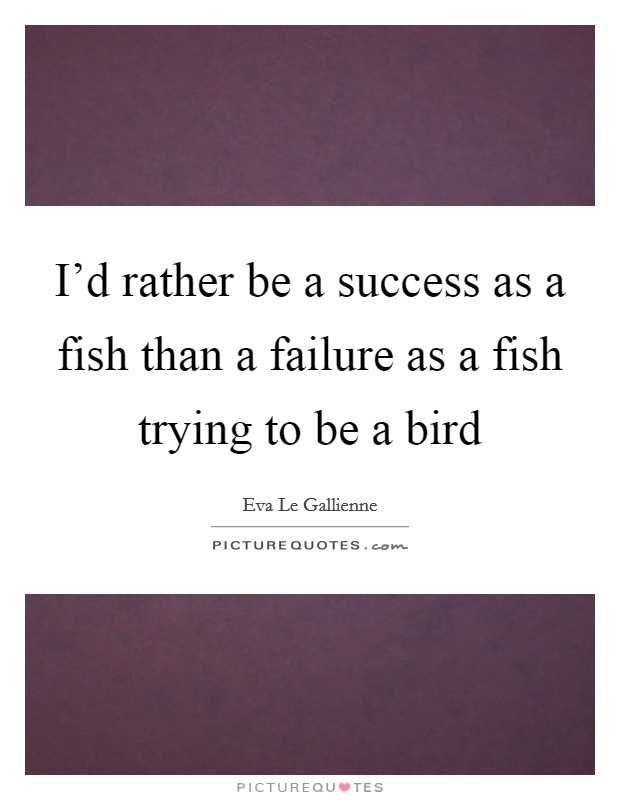 I'd rather be a success as a fish than a failure as a fish trying to be a bird Picture Quote #1