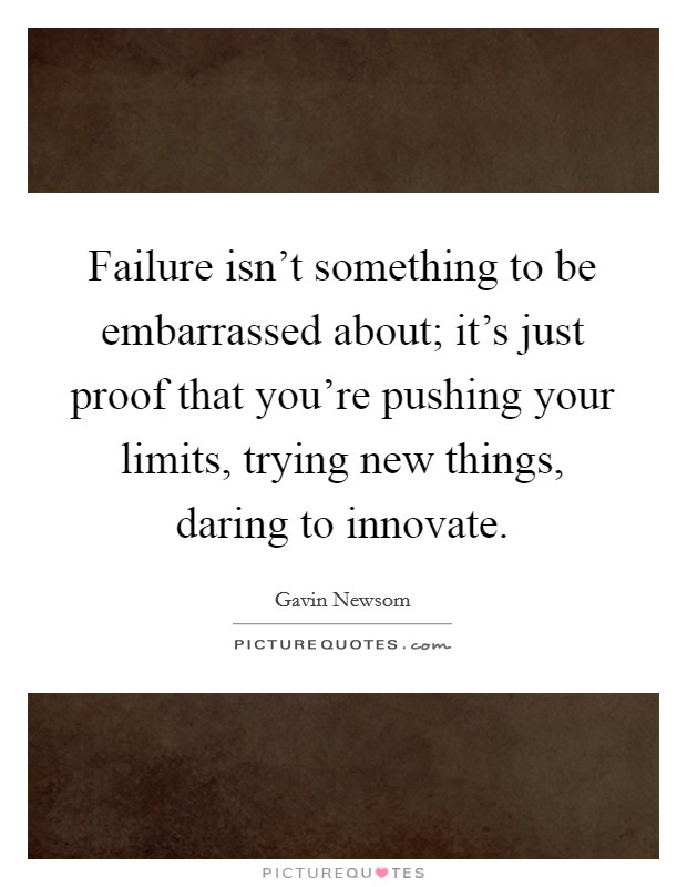 Failure isn't something to be embarrassed about; it's just proof that you're pushing your limits, trying new things, daring to innovate Picture Quote #1