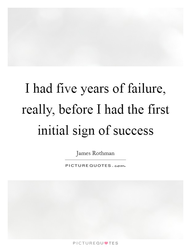 I had five years of failure, really, before I had the first initial sign of success Picture Quote #1