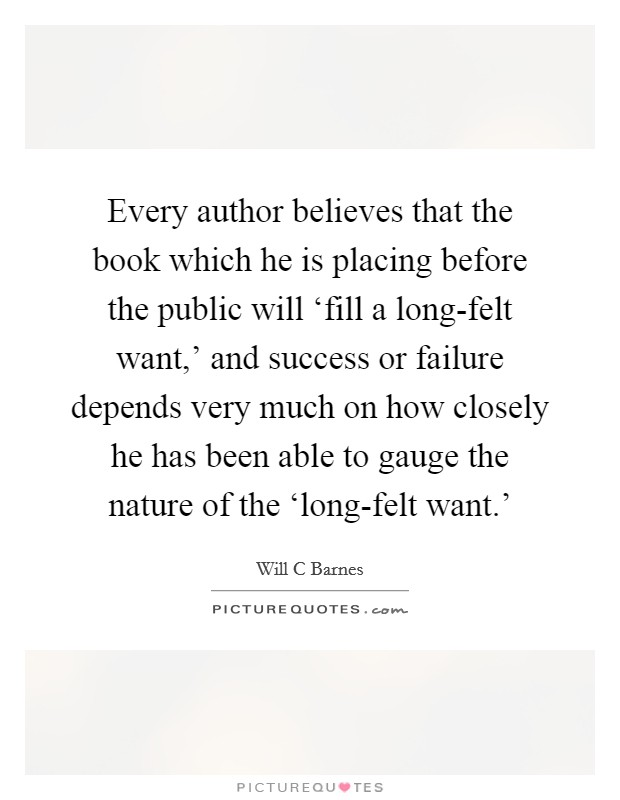 Every author believes that the book which he is placing before the public will 'fill a long-felt want,' and success or failure depends very much on how closely he has been able to gauge the nature of the 'long-felt want.' Picture Quote #1