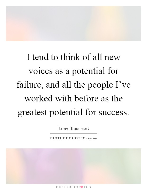 I tend to think of all new voices as a potential for failure, and all the people I've worked with before as the greatest potential for success. Picture Quote #1