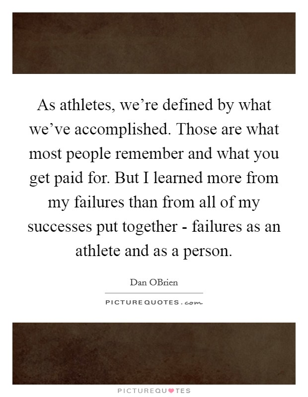 As athletes, we're defined by what we've accomplished. Those are what most people remember and what you get paid for. But I learned more from my failures than from all of my successes put together - failures as an athlete and as a person Picture Quote #1
