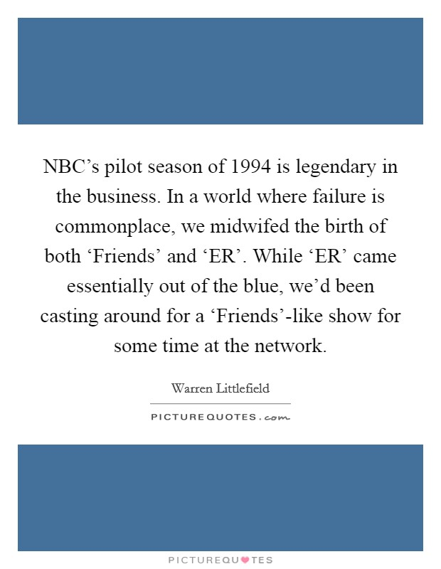 NBC's pilot season of 1994 is legendary in the business. In a world where failure is commonplace, we midwifed the birth of both 'Friends' and 'ER'. While 'ER' came essentially out of the blue, we'd been casting around for a 'Friends'-like show for some time at the network. Picture Quote #1