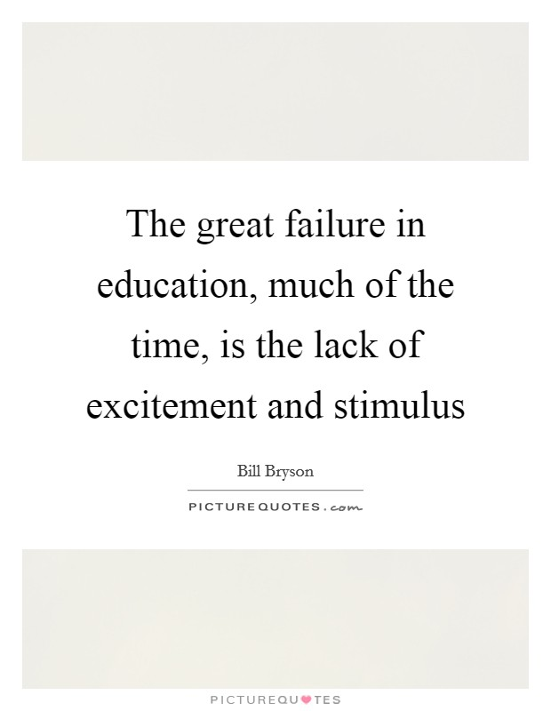 The great failure in education, much of the time, is the lack of excitement and stimulus Picture Quote #1