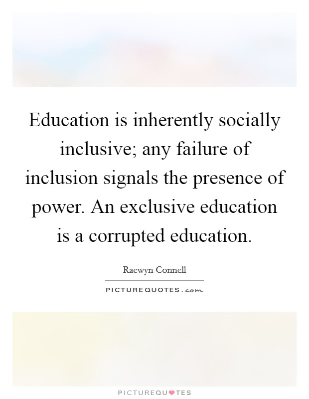 Education is inherently socially inclusive; any failure of inclusion signals the presence of power. An exclusive education is a corrupted education Picture Quote #1