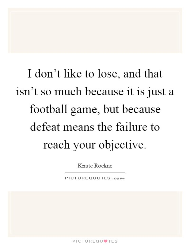 I don't like to lose, and that isn't so much because it is just a football game, but because defeat means the failure to reach your objective Picture Quote #1