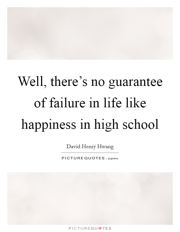 Well, there's no guarantee of failure in life like happiness in high school Picture Quote #1