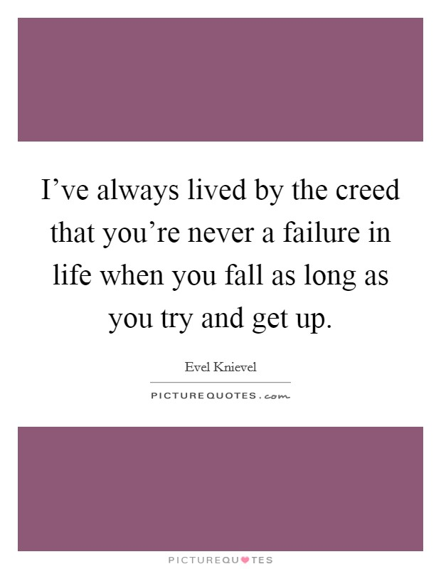 I've always lived by the creed that you're never a failure in life when you fall as long as you try and get up. Picture Quote #1