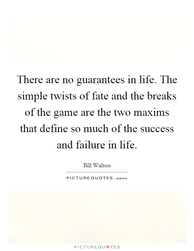 There are no guarantees in life. The simple twists of fate and the breaks of the game are the two maxims that define so much of the success and failure in life Picture Quote #1