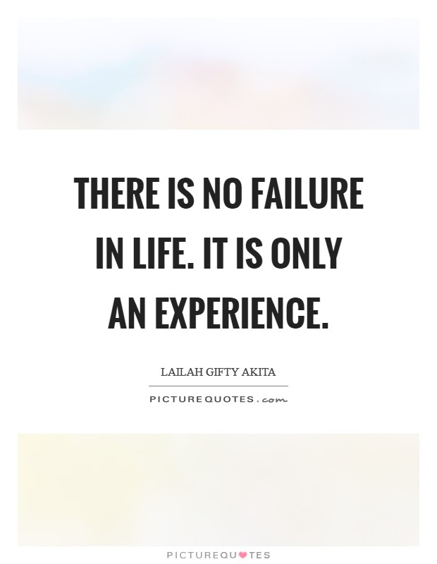 There is no failure in life. It is only an experience Picture Quote #1