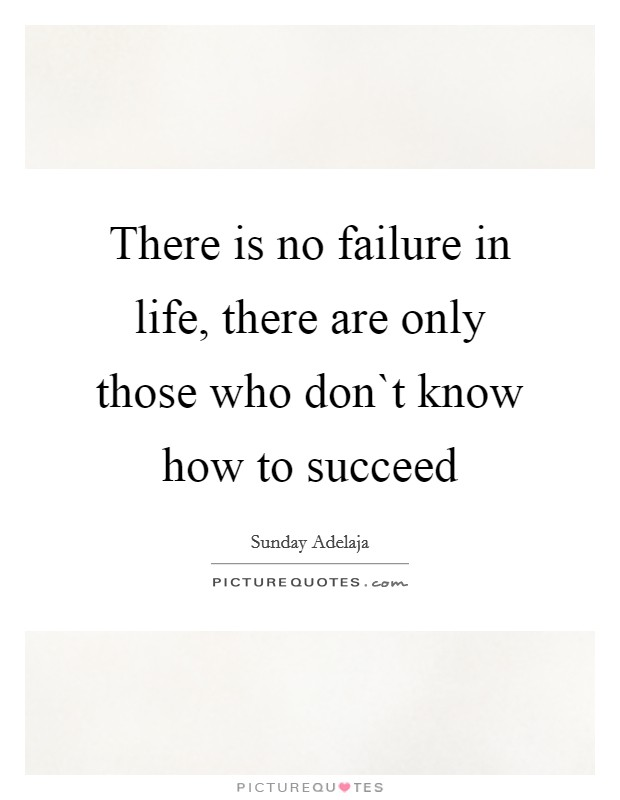 There is no failure in life, there are only those who don`t know how to succeed Picture Quote #1