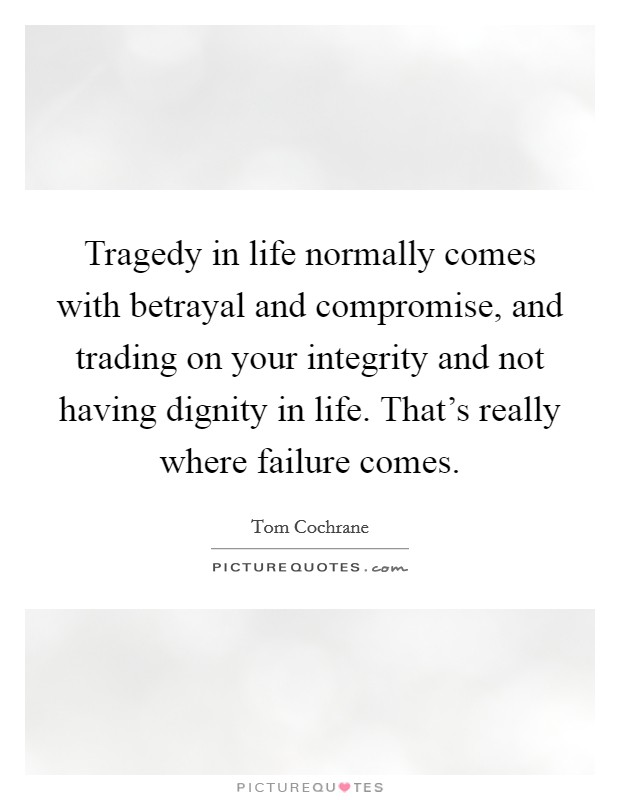 Tragedy in life normally comes with betrayal and compromise, and trading on your integrity and not having dignity in life. That's really where failure comes. Picture Quote #1