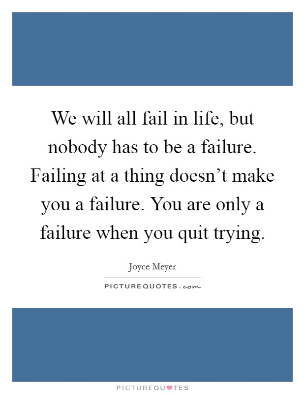 We will all fail in life, but nobody has to be a failure. Failing at a thing doesn't make you a failure. You are only a failure when you quit trying Picture Quote #1