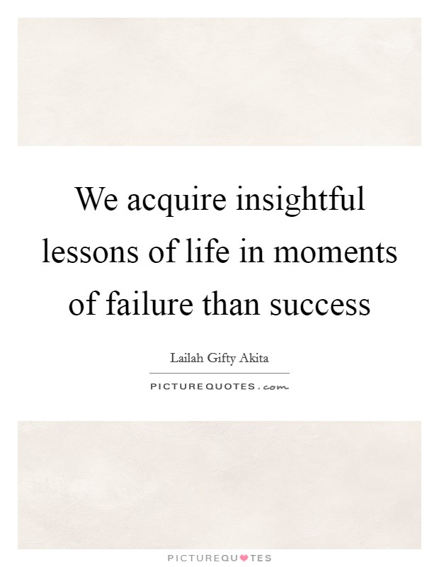 We acquire insightful lessons of life in moments of failure than success Picture Quote #1
