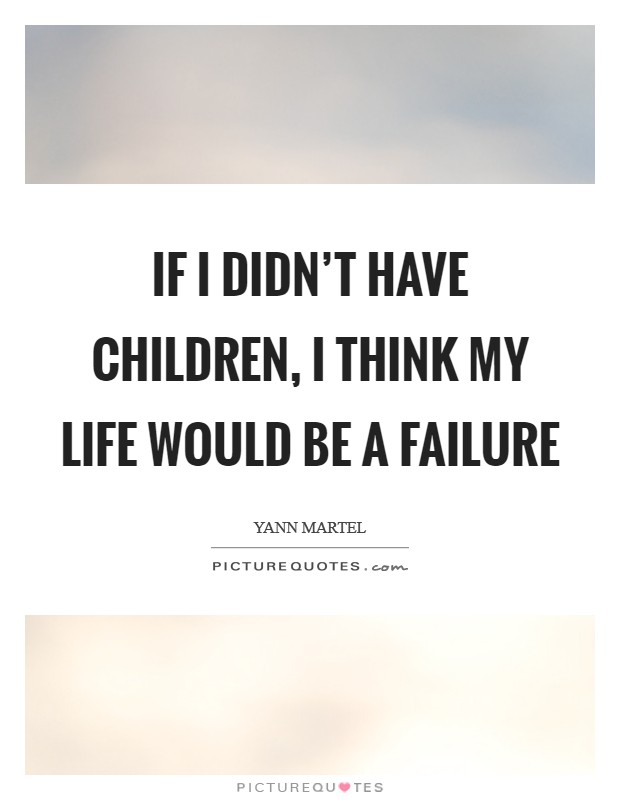 If I didn't have children, I think my life would be a failure Picture Quote #1