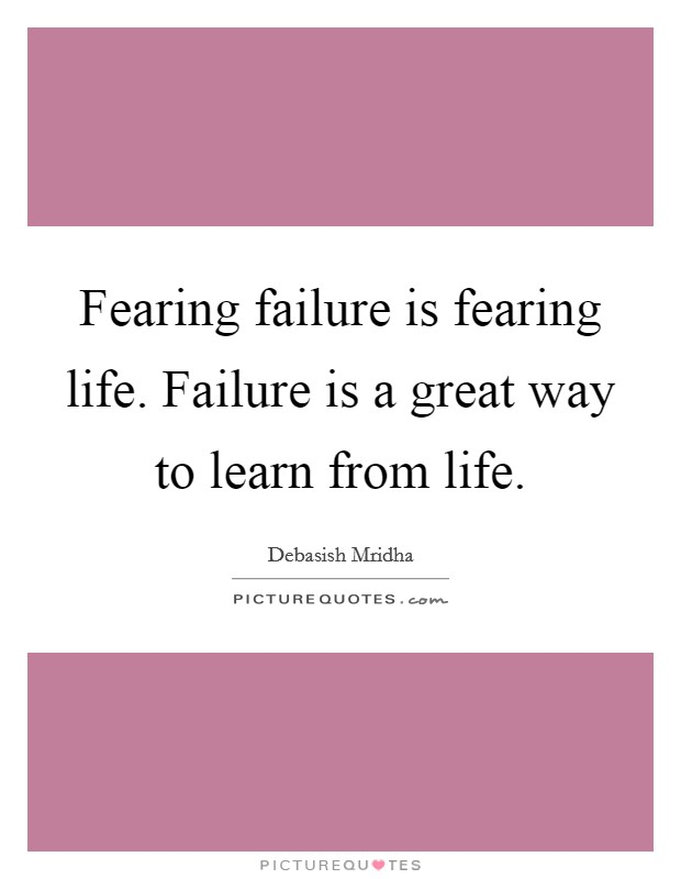Fearing failure is fearing life. Failure is a great way to learn from life. Picture Quote #1