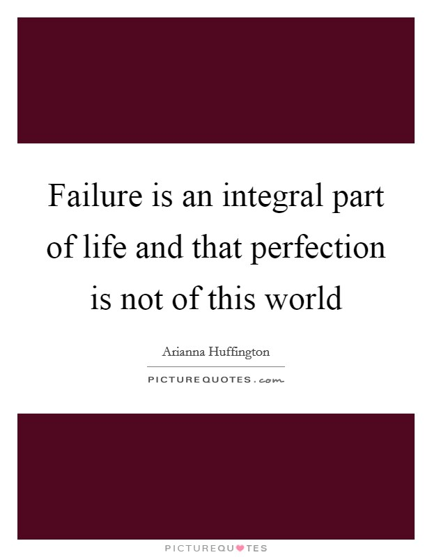 Failure is an integral part of life and that perfection is not of this world Picture Quote #1