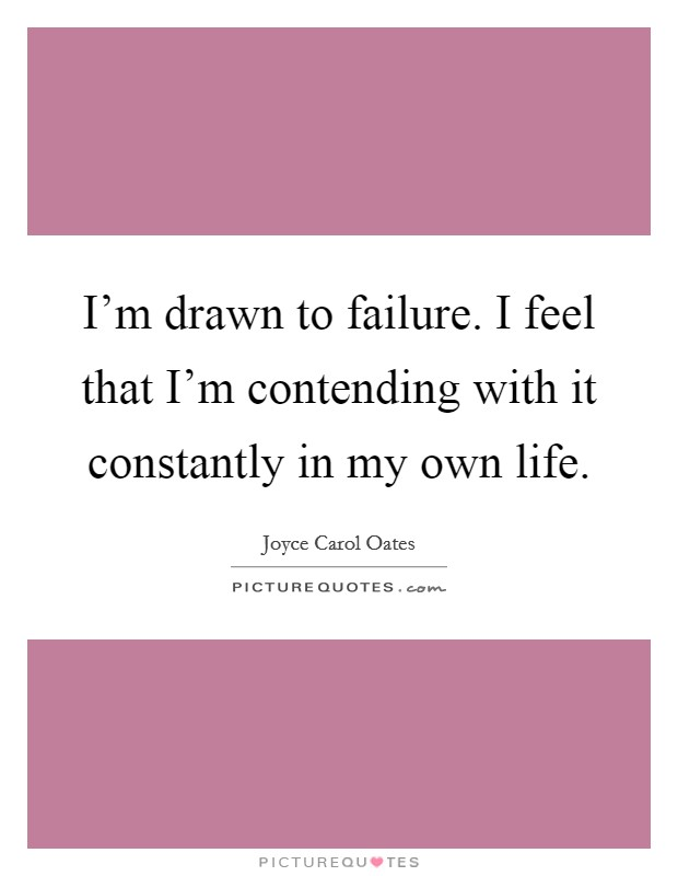 I'm drawn to failure. I feel that I'm contending with it constantly in my own life. Picture Quote #1