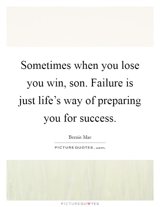 Sometimes when you lose you win, son. Failure is just life's way of preparing you for success Picture Quote #1