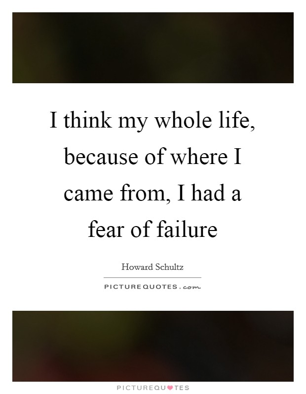 I think my whole life, because of where I came from, I had a fear of failure Picture Quote #1
