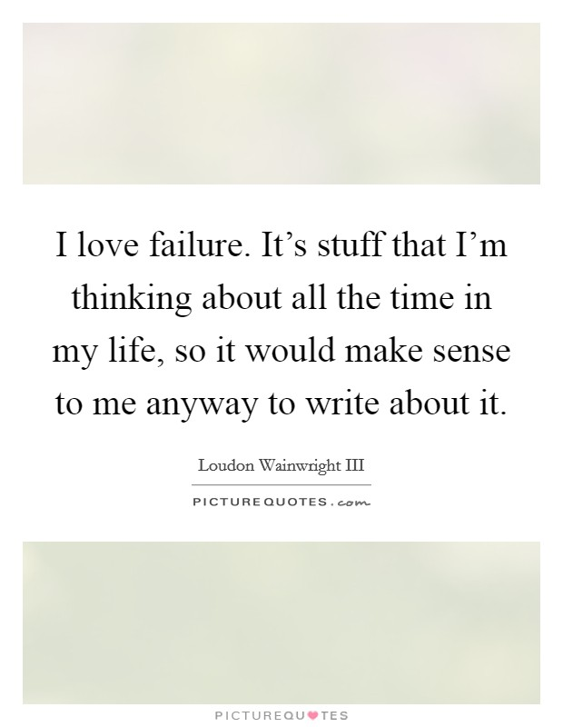 I love failure. It's stuff that I'm thinking about all the time in my life, so it would make sense to me anyway to write about it Picture Quote #1