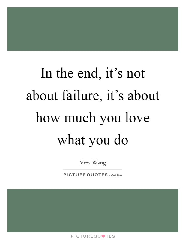 In the end, it's not about failure, it's about how much you love what you do Picture Quote #1