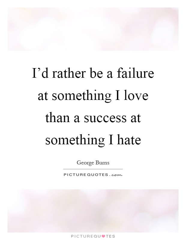 I'd rather be a failure at something I love than a success at something I hate Picture Quote #1