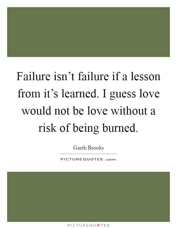 Failure isn't failure if a lesson from it's learned. I guess love would not be love without a risk of being burned Picture Quote #1