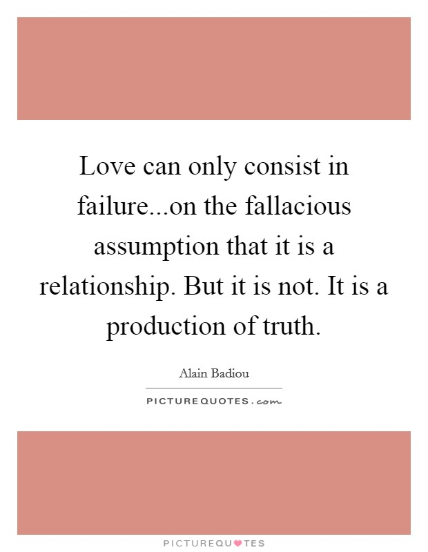 Love can only consist in failure...on the fallacious assumption that it is a relationship. But it is not. It is a production of truth. Picture Quote #1