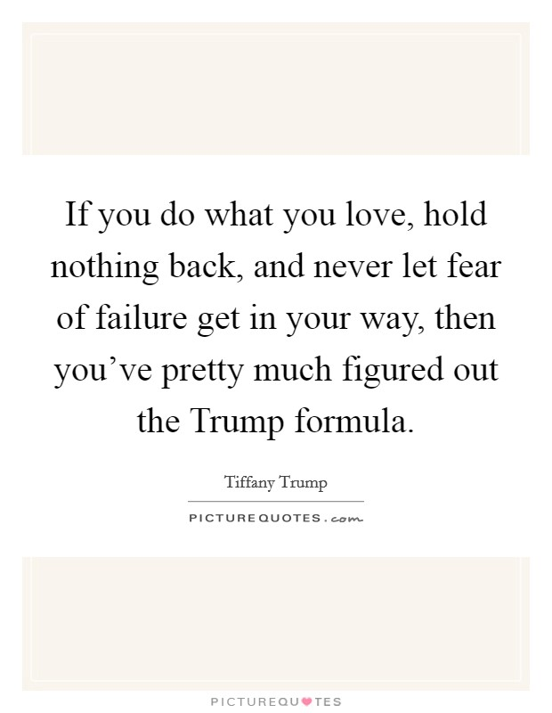 If you do what you love, hold nothing back, and never let fear of failure get in your way, then you've pretty much figured out the Trump formula. Picture Quote #1