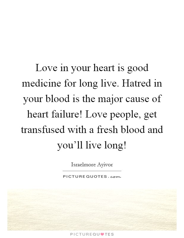 Love in your heart is good medicine for long live. Hatred in your blood is the major cause of heart failure! Love people, get transfused with a fresh blood and you'll live long! Picture Quote #1
