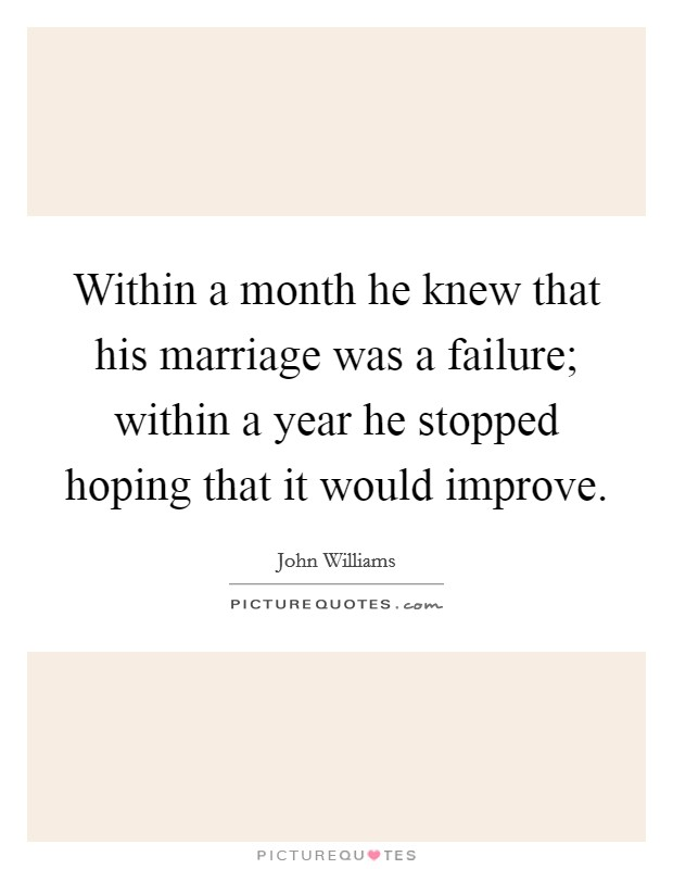 Within a month he knew that his marriage was a failure; within a year he stopped hoping that it would improve Picture Quote #1